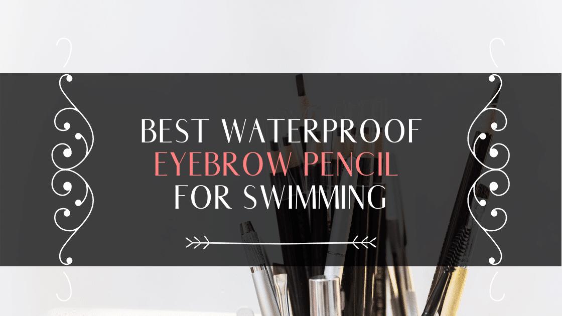 Best Waterproof Eyebrow Pencil For Swimming